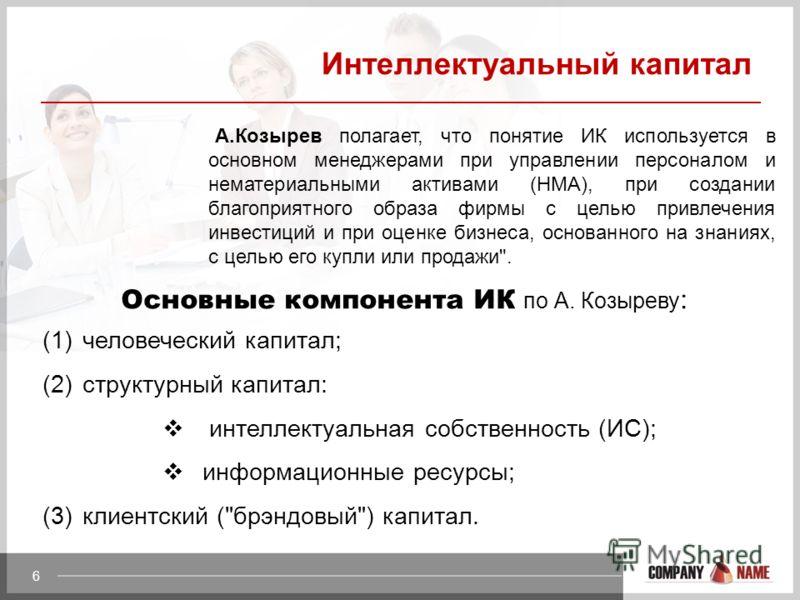 6 Интеллектуальный капитал А.Козырев полагает, что понятие ИК используется в основном менеджерами при управлении персоналом и нематериальными активами (НМА), при создании благоприятного образа фирмы с целью привлечения инвестиций и при оценке бизнеса