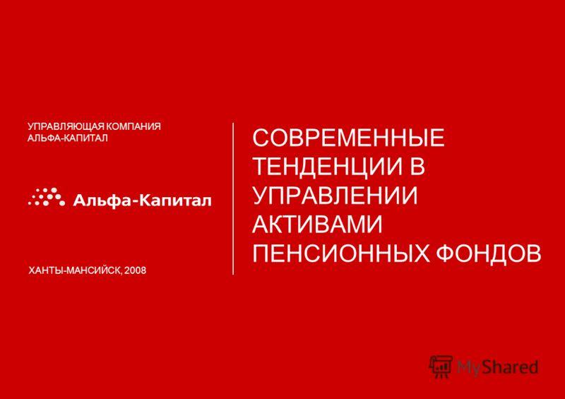 УПРАВЛЯЮЩАЯ КОМПАНИЯ АЛЬФА-КАПИТАЛ СОВРЕМЕННЫЕ ТЕНДЕНЦИИ В УПРАВЛЕНИИ АКТИВАМИ ПЕНСИОННЫХ ФОНДОВ ХАНТЫ-МАНСИЙСК, 2008