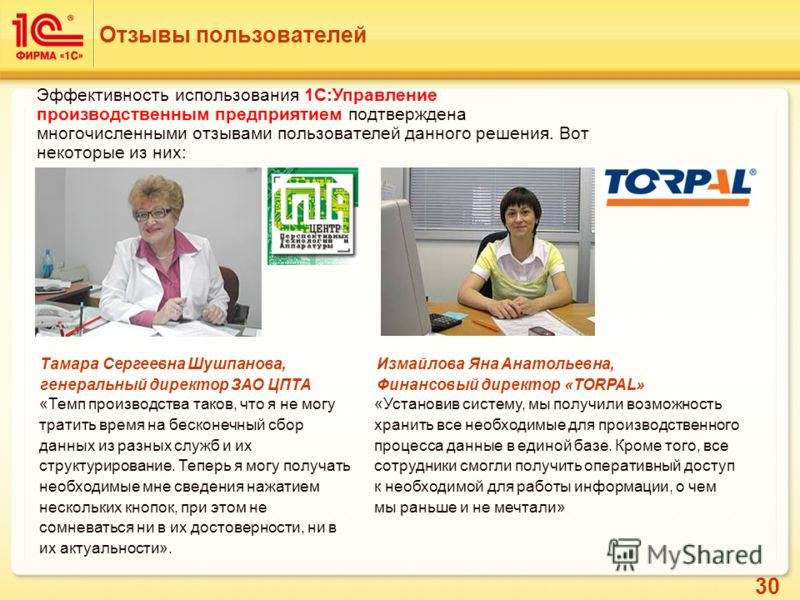 30 Отзывы пользователей Измайлова Яна Анатольевна, Финансовый директор «TORPAL» «Установив систему, мы получили возможность хранить все необходимые для производственного процесса данные в единой базе. Кроме того, все сотрудники смогли получить операт