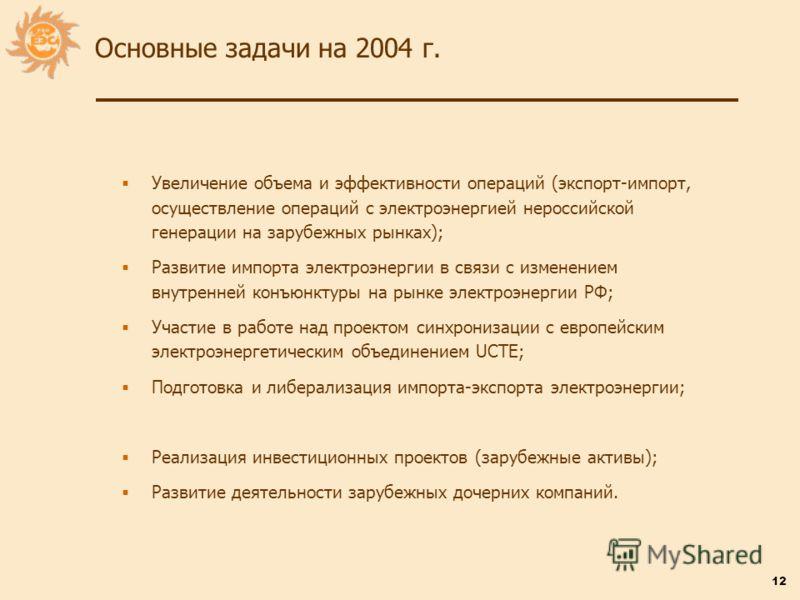 12 Основные задачи на 2004 г. Увеличение объема и эффективности операций (экспорт-импорт, осуществление операций с электроэнергией нероссийской генерации на зарубежных рынках); Развитие импорта электроэнергии в связи с изменением внутренней конъюнкту
