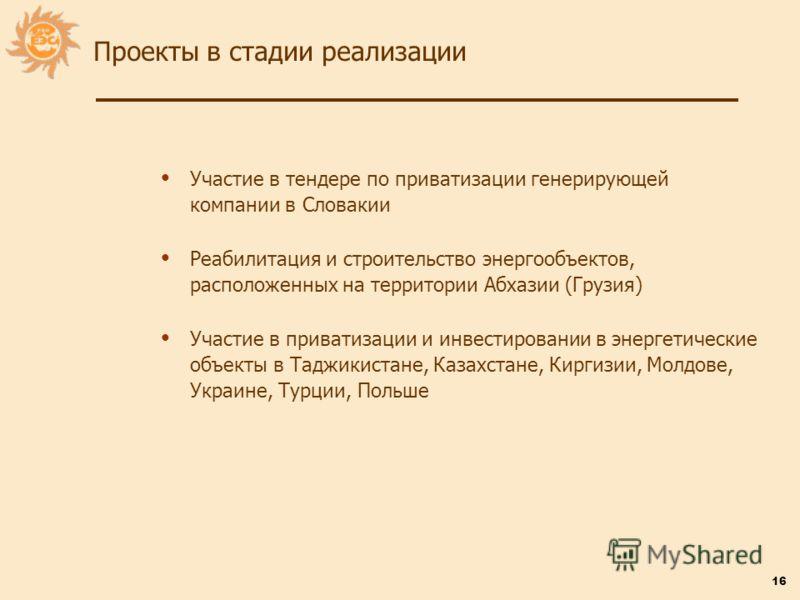 16 Участие в тендере по приватизации генерирующей компании в Словакии Реабилитация и строительство энергообъектов, расположенных на территории Абхазии (Грузия) Участие в приватизации и инвестировании в энергетические объекты в Таджикистане, Казахстан