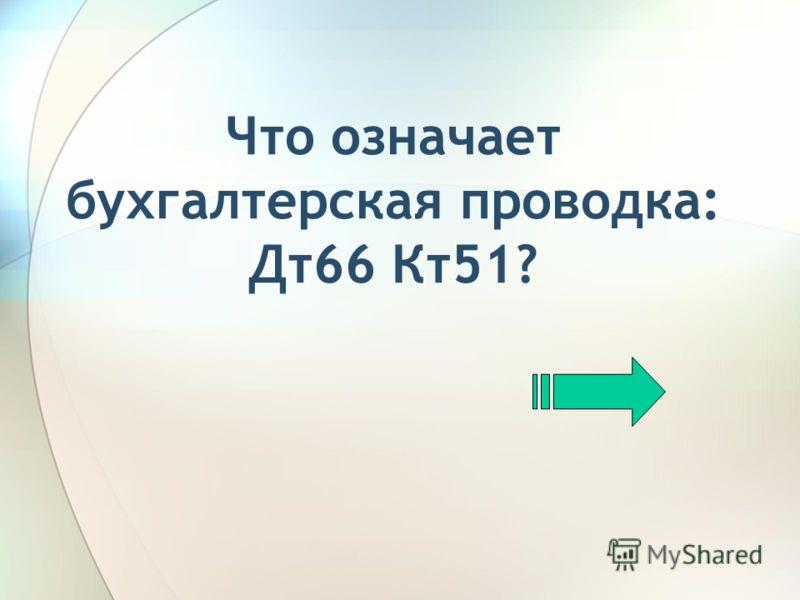 Что означает бухгалтерская проводка: Дт66 Кт51?