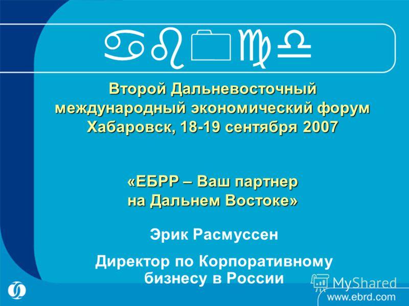 Второй Дальневосточный международный экономический форум Хабаровск, 18-19 сентября 2007 «ЕБРР – Ваш партнер на Дальнем Востоке» Эрик Расмуссен Директор по Корпоративному бизнесу в России