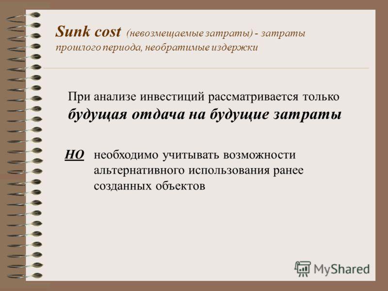 Sunk cost (невозмещаемые затраты) - затраты прошлого периода, необратимые издержки При анализе инвестиций рассматривается только будущая отдача на будущие затраты НО необходимо учитывать возможности альтернативного использования ранее созданных объек