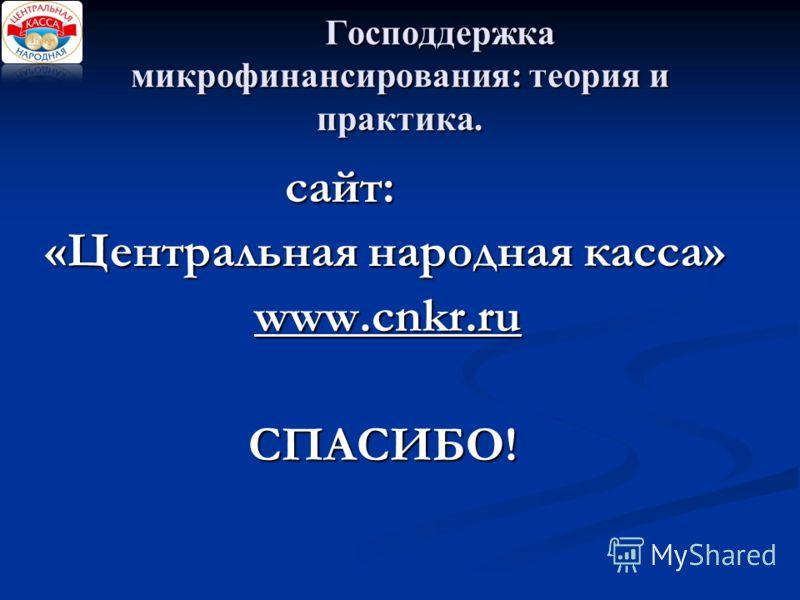 Господдержка микрофинансирования: теория и практика. сайт: сайт: «Центральная народная касса» «Центральная народная касса» www.cnkr.ru www.cnkr.ru СПАСИБО!