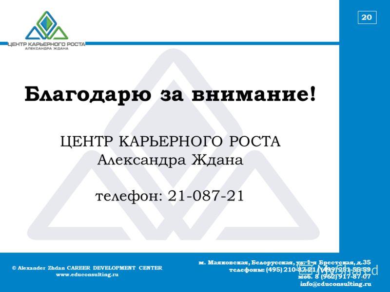 © Alexander Zhdan CAREER DEVELOPMENT CENTER www.educonsulting.ru м. Маяковская, Белорусская, ул. 1-я Брестская, д.35 телефоны: (495) 210-87-21/ (499) 251-55-59 моб. 8 (962) 917-87-07 info@educonsulting.ru 20 Благодарю за внимание! ЦЕНТР КАРЬЕРНОГО РО
