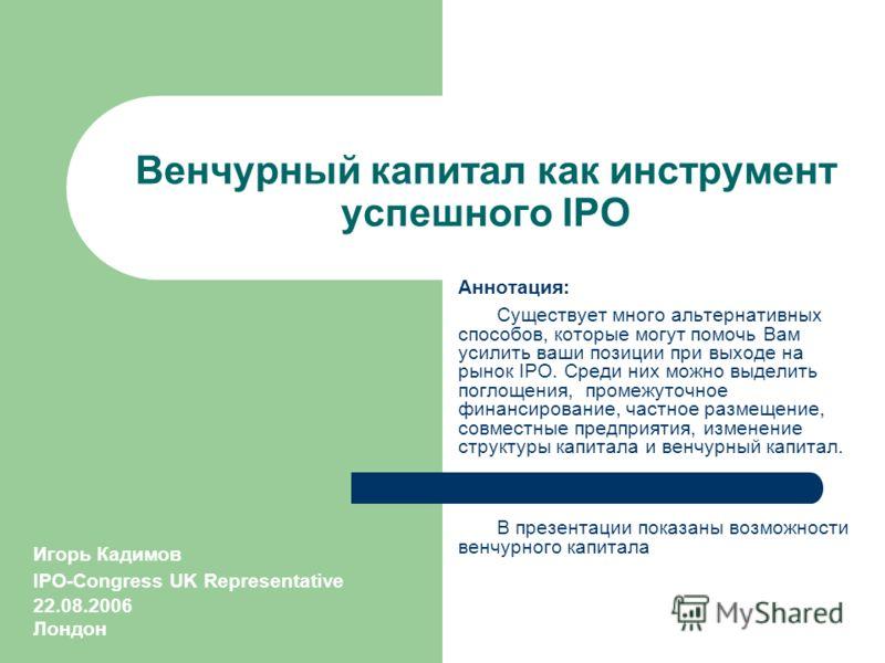 Венчурный капитал как инструмент успешного IPO Аннотация: Существует много альтернативных способов, которые могут помочь Вам усилить ваши позиции при выходе на рынок IPO. Среди них можно выделить поглощения, промежуточное финансирование, частное разм