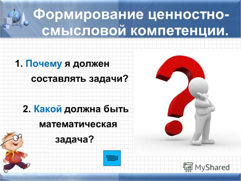 Формирование ценностно- смысловой компетенции. 1. Почему я должен составлять задачи? 2. Какой должна быть математическая задача?