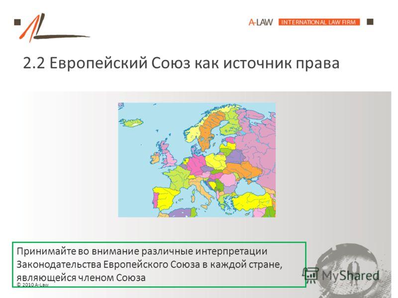 2.2 Европейский Союз как источник права Принимайте во внимание различные интерпретации Законодательства Европейского Союза в каждой стране, являющейся членом Союза © 2010 A-Law