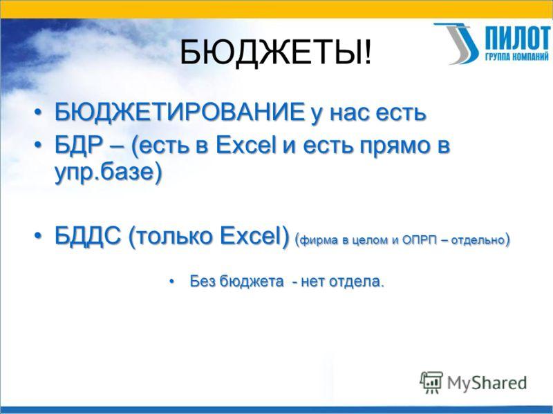 БЮДЖЕТЫ! БЮДЖЕТИРОВАНИЕ у нас естьБЮДЖЕТИРОВАНИЕ у нас есть БДР – (есть в Excel и есть прямо в упр.базе)БДР – (есть в Excel и есть прямо в упр.базе) БДДС (только Excel) ( фирма в целом и ОПРП – отдельно )БДДС (только Excel) ( фирма в целом и ОПРП – о