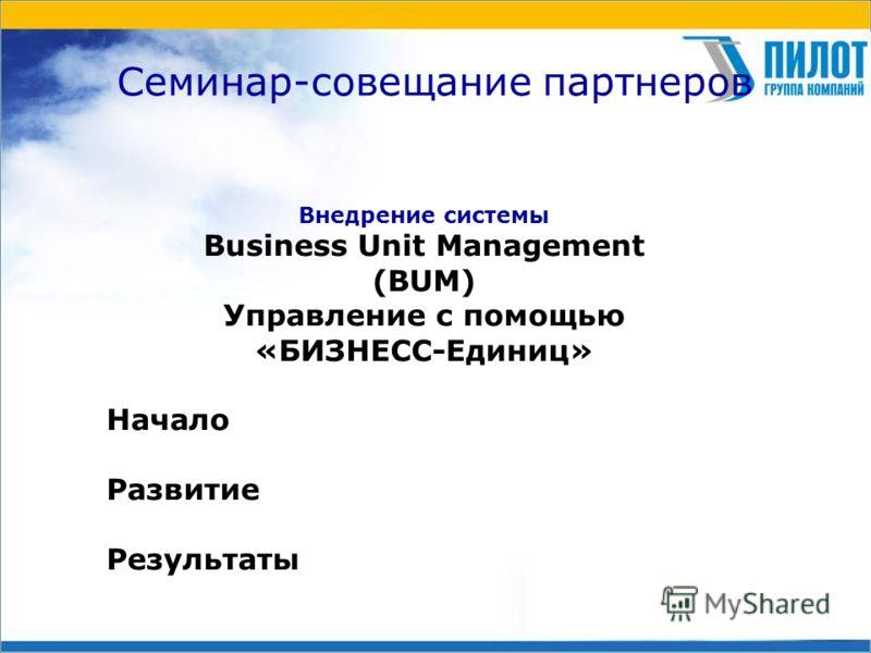Семинар-совещание партнеров Внедрение системы Business Unit Management (BUM) Управление с помощью «БИЗНЕСС-Единиц» Начало Развитие Результаты