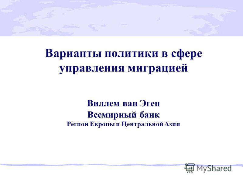 Варианты политики в сфере управления миграцией Виллем ван Эген Всемирный банк Регион Европы и Центральной Азии