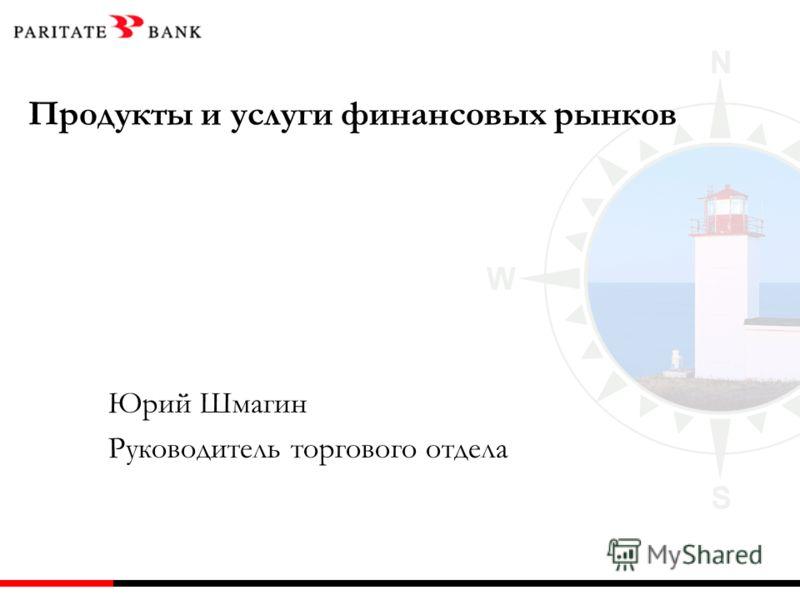 Продукты и услуги финансовых рынков Юрий Шмагин Руководитель торгового отдела