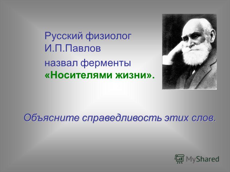 Русский физиолог И.П.Павлов назвал ферменты «Носителями жизни». Объясните справедливость этих слов.