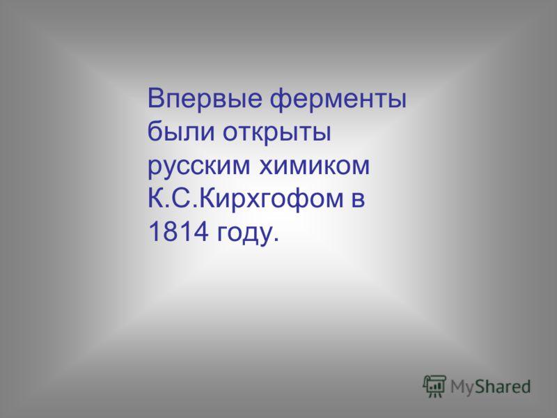 Впервые ферменты были открыты русским химиком К.С.Кирхгофом в 1814 году.