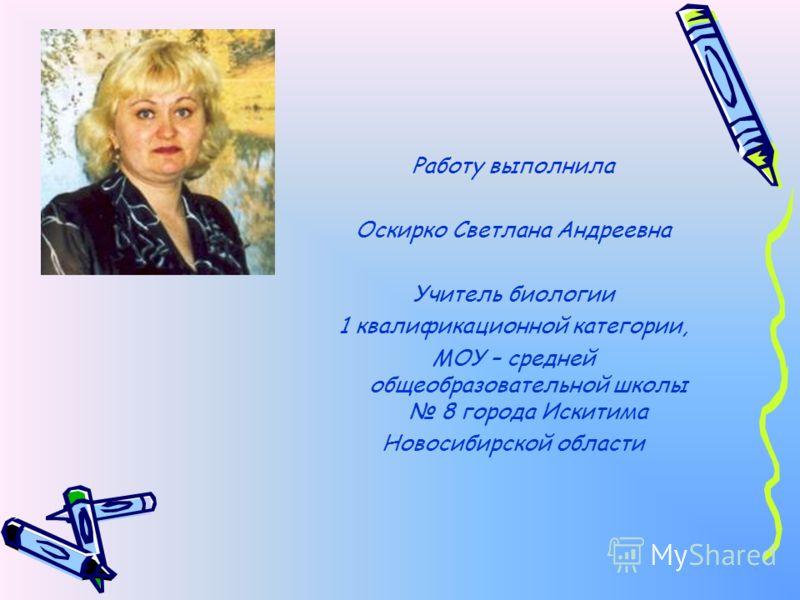 Работу выполнила Оскирко Светлана Андреевна Учитель биологии 1 квалификационной категории, МОУ – средней общеобразовательной школы 8 города Искитима Новосибирской области