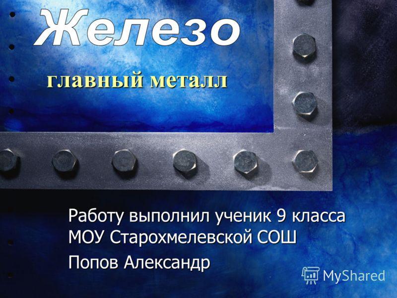 главный металл Работу выполнил ученик 9 класса МОУ Старохмелевской СОШ Попов Александр