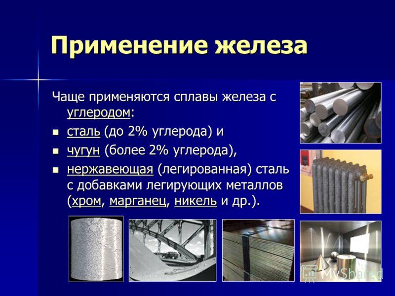 Применение железа Чаще применяются сплавы железа с углеродом: углеродом сталь (до 2% углерода) и сталь (до 2% углерода) и сталь чугун (более 2% углерода), чугун (более 2% углерода), чугун нержавеющая (легированная) сталь с добавками легирующих металл