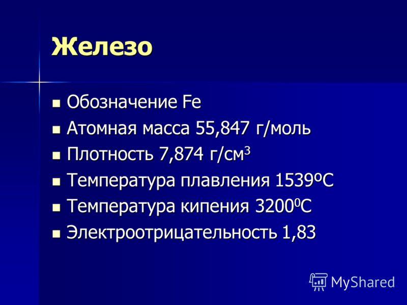 Железо Обозначение Fe Обозначение Fe Атомная масса 55,847 г/моль Атомная масса 55,847 г/моль Плотность 7,874 г/см 3 Плотность 7,874 г/см 3 Температура плавления 1539ºС Температура плавления 1539ºС Температура кипения 3200 0 С Температура кипения 3200