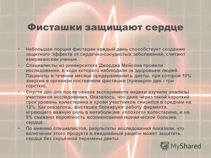 Фисташки защищают сердце Небольшая порция фисташек каждый день способствует созданию защитного эффекта от сердечно-сосудистых заболеваний, считают американские ученые. Специалисты из университета Джорджа Мейсона провели исследование, в ходе которого
