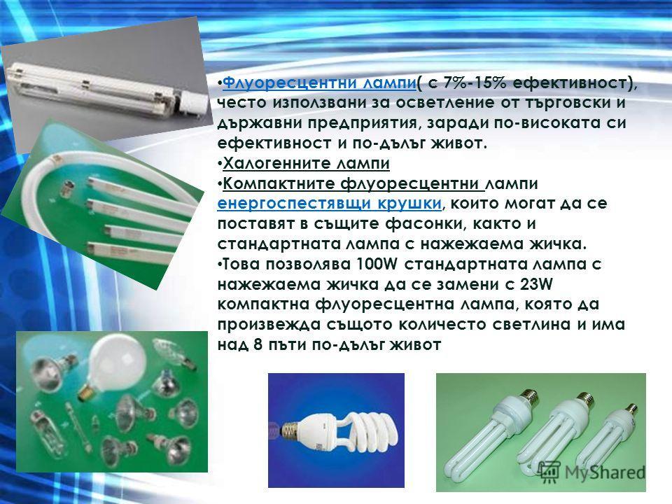 Флуоресцентни лампи( с 7%-15% ефективност), често използвани за осветление от търговски и държавни предприятия, заради по-високата си ефективност и по-дълъг живот. Флуоресцентни лампи Халогенните лампи Компактните флуоресцентни лампи енергоспестявщи
