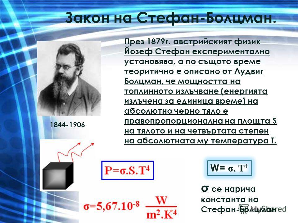Закон на Стефан-Болцман. През 1879г. австрийският физик Йозеф Стефан експериментално установява, а по същото време теоритично е описано от Лудвиг Болцман, че мощността на топлинното излъчване (енергията излъчена за единица време) на абсолютно черно т