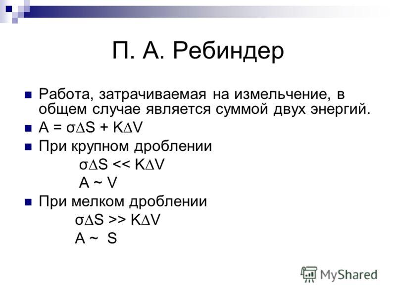 П. А. Ребиндер Работа, затрачиваемая на измельчение, в общем случае является суммой двух энергий. А = σS + KV При крупном дроблении σS > KV A ~ S