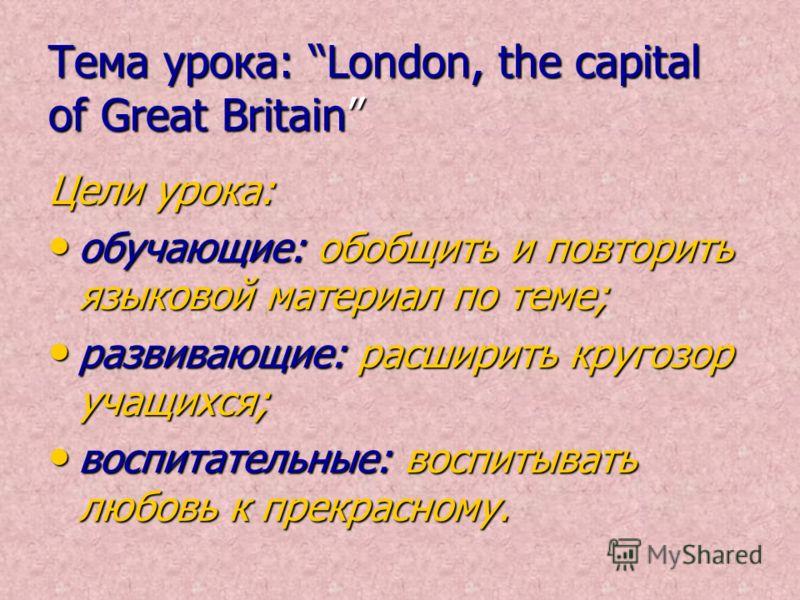 Тема урока: London, the capital of Great Britain Цели урока: обучающие: обобщить и повторить языковой материал по теме; развивающие: расширить кругозор учащихся; воспитательные: воспитывать любовь к прекрасному.