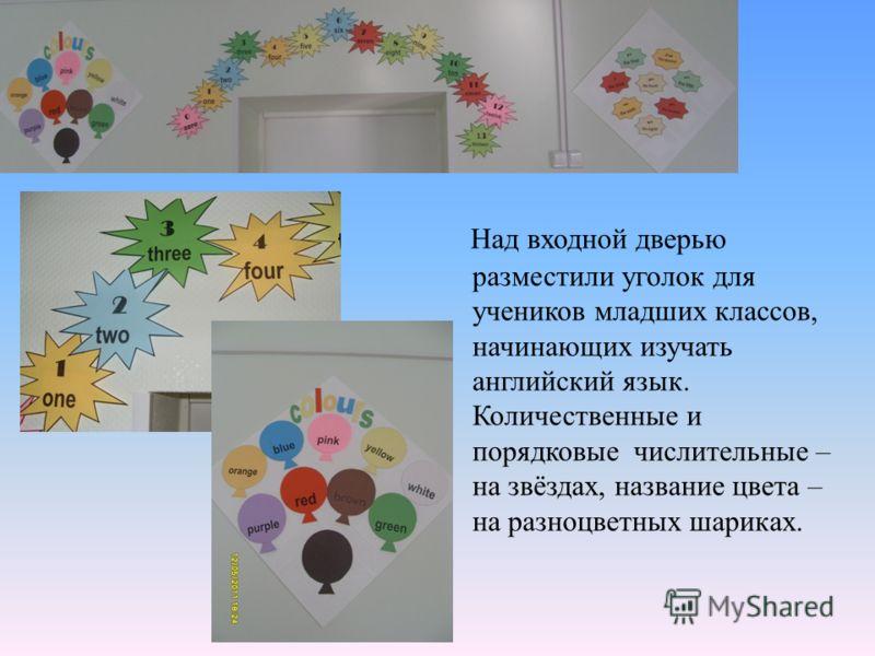 Над входной дверью разместили уголок для учеников младших классов, начинающих изучать английский язык. Количественные и порядковые числительные – на звёздах, название цвета – на разноцветных шариках.