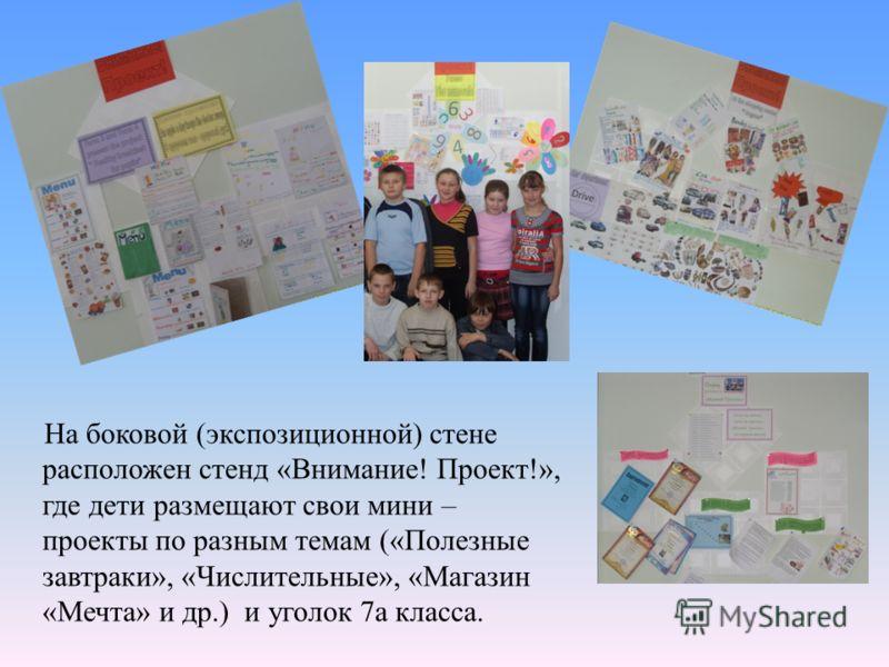 На боковой (экспозиционной) стене расположен стенд «Внимание! Проект!», где дети размещают свои мини – проекты по разным темам («Полезные завтраки», «Числительные», «Магазин «Мечта» и др.) и уголок 7а класса.