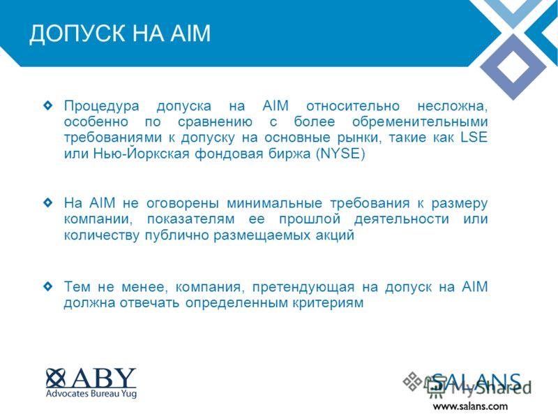 ДОПУСК НА AIM Процедура допуска на AIM относительно несложна, особенно по сравнению с более обременительными требованиями к допуску на основные рынки, такие как LSE или Нью-Йоркская фондовая биржа (NYSE) На AIM не оговорены минимальные требования к р