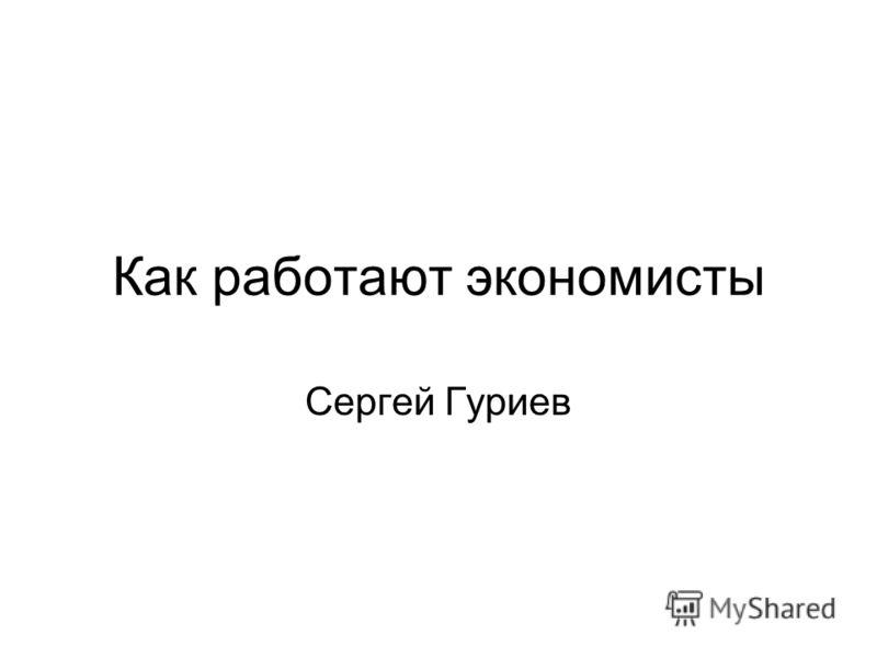 Как работают экономисты Сергей Гуриев