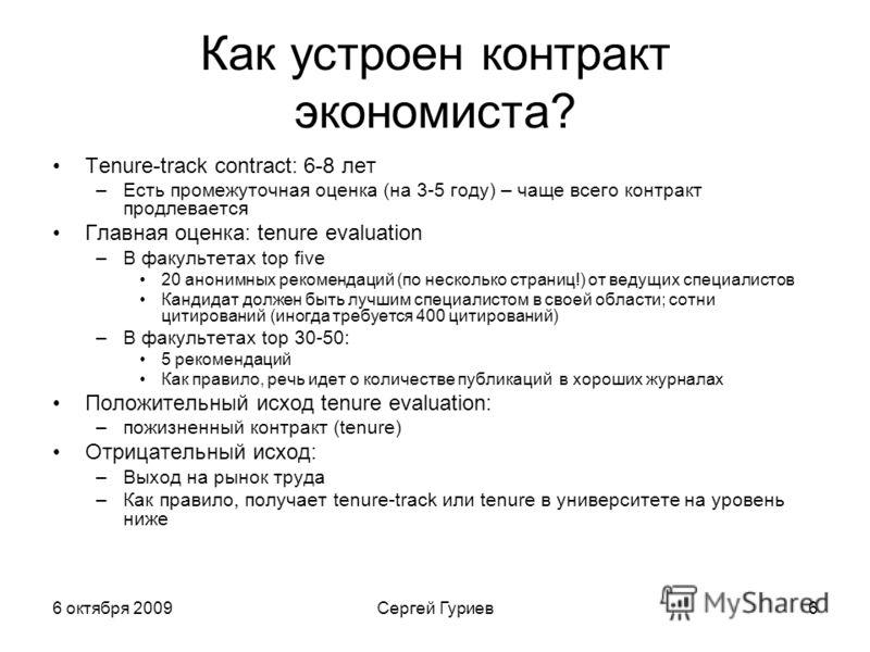 6 октября 2009Сергей Гуриев6 Как устроен контракт экономиста? Tenure-track contract: 6-8 лет –Есть промежуточная оценка (на 3-5 году) – чаще всего контракт продлевается Главная оценка: tenure evaluation –В факультетах top five 20 анонимных рекомендац