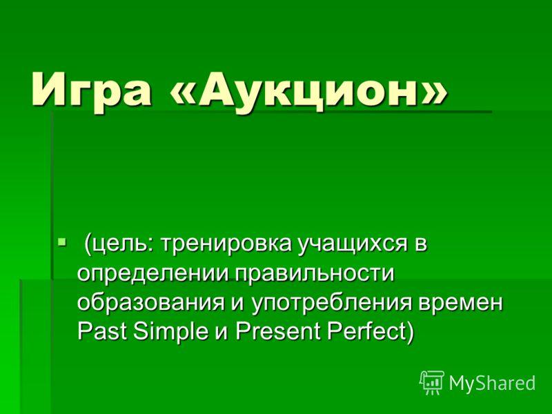 Игра «Аукцион» (цель: тренировка учащихся в определении правильности образования и употребления времен Past Simple и Present Perfect) (цель: тренировка учащихся в определении правильности образования и употребления времен Past Simple и Present Perfec