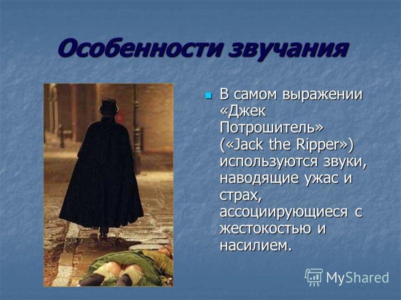 Особенности звучания В самом выражении «Джек Потрошитель» («Jack the Ripper») используются звуки, наводящие ужас и страх, ассоциирующиеся с жестокостью и насилием. В самом выражении «Джек Потрошитель» («Jack the Ripper») используются звуки, наводящие
