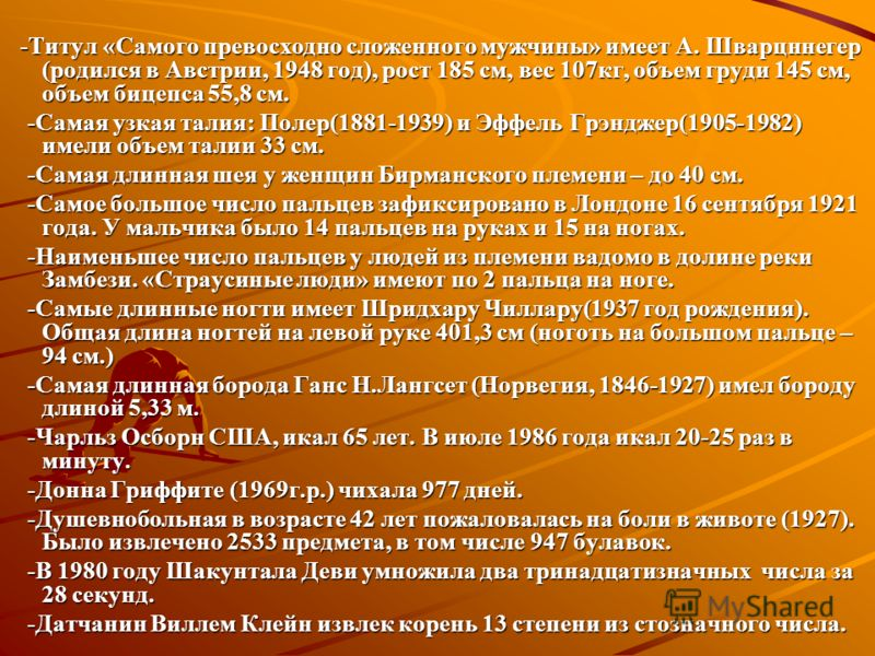 -Самое большое количество детей – 69! Было у первой жены Федора Васильева (наблюдения 1782 г.), крестьянина из деревни Шуя, 241 км от Москвы. Рожала 27 раз: 16 двоен, 7 троен, 4 четверни. -Самое большое количество детей – 69! Было у первой жены Федор