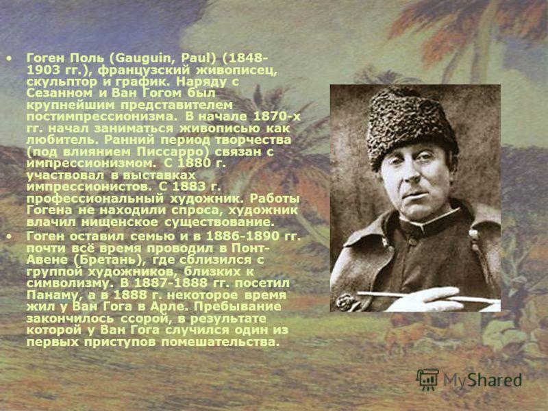 Гоген Поль (Gauguin, Paul) (1848- 1903 гг.), французский живописец, скульптор и график. Наряду с Сезанном и Ван Гогом был крупнейшим представителем постимпрессионизма. В начале 1870-х гг. начал заниматься живописью как любитель. Ранний период творчес