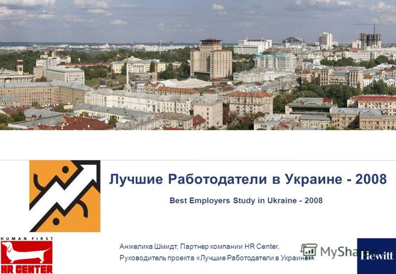 Лучшие Работодатели в Украине - 2008 Best Employers Study in Ukraine - 2008 Анжелика Шмидт, Партнер компании HR Center, Руководитель проекта «Лучшие Работодатели в Украине»