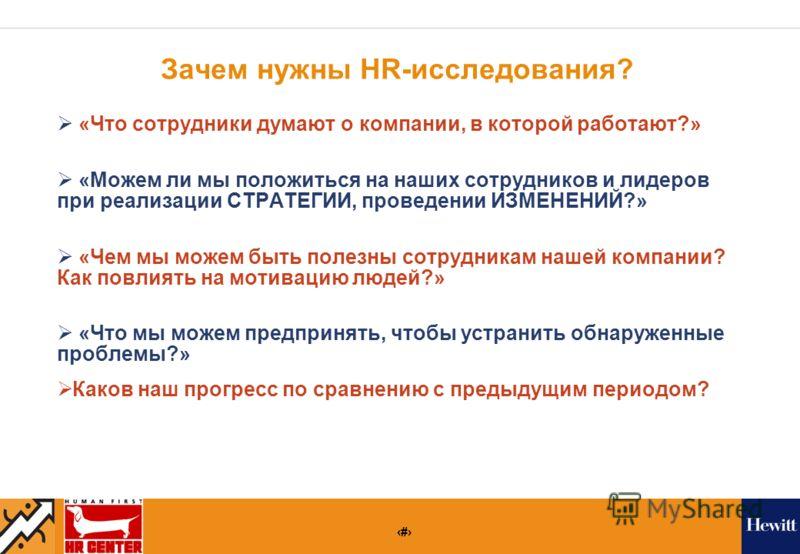 6 Зачем нужны HR-исследования? «Что сотрудники думают о компании, в которой работают?» «Можем ли мы положиться на наших сотрудников и лидеров при реализации СТРАТЕГИИ, проведении ИЗМЕНЕНИЙ?» «Чем мы можем быть полезны сотрудникам нашей компании? Как