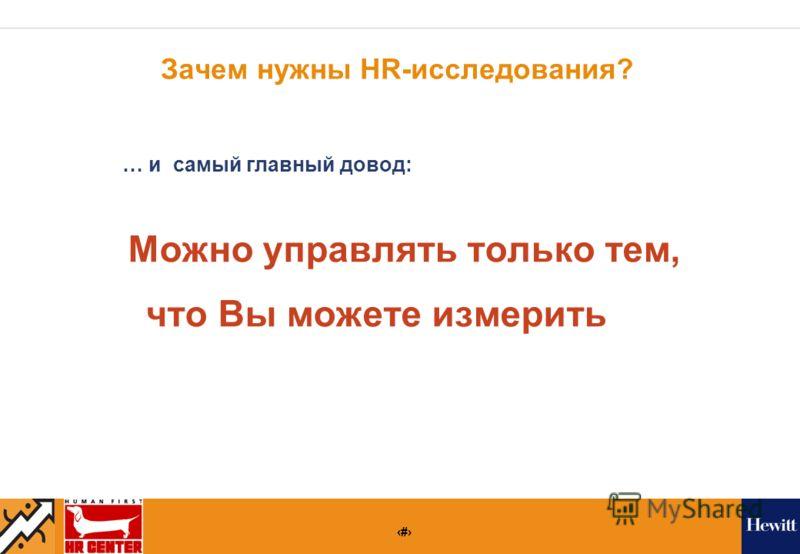 7 Зачем нужны HR-исследования? … и самый главный довод: Можно управлять только тем, что Вы можете измерить