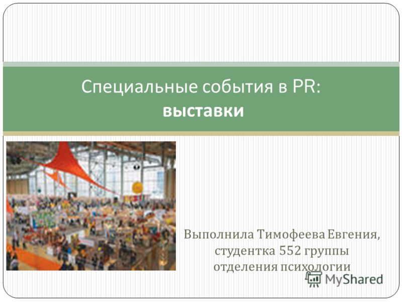 Выполнила Тимофеева Евгения, студентка 552 группы отделения психологии Специальные события в PR: выставки