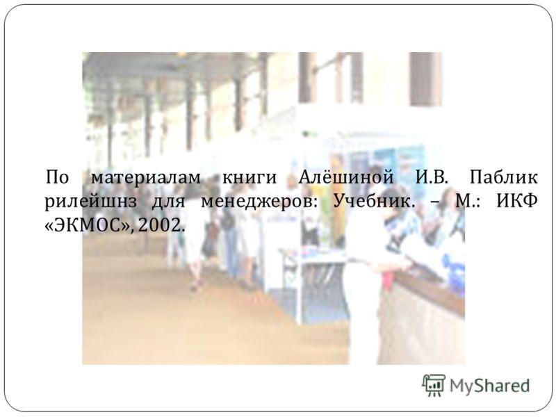 По материалам книги Алёшиной И. В. Паблик рилейшнз для менеджеров : Учебник. – М.: ИКФ « ЭКМОС », 2002.