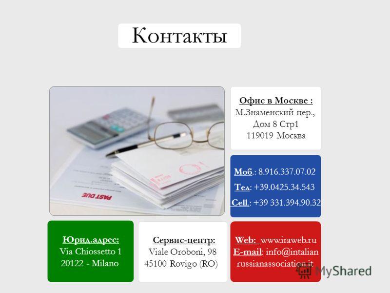 Юрид.адрес: Via Chiossetto 1 20122 - Milano Сервис-центр: Viale Oroboni, 98 45100 Rovigo (RO) Моб.: 8.916.337.07.02 Тел: +39.0425.34.543 Cell.: +39 331.394.90.32 Web: www.iraweb.ru E-mail: info@intalian russianassociation.it Контакты Офис в Москве :