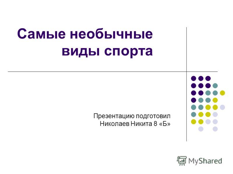 Самые необычные виды спорта Презентацию подготовил Николаев Никита 8 «Б»