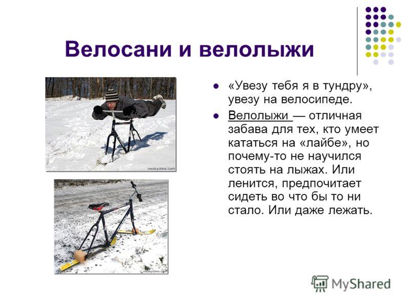 Велосани и велолыжи «Увезу тебя я в тундру», увезу на велосипеде. Велолыжи отличная забава для тех, кто умеет кататься на «лайбе», но почему-то не научился стоять на лыжах. Или ленится, предпочитает сидеть во что бы то ни стало. Или даже лежать.