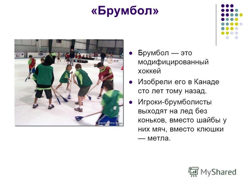 «Брумбол» Брумбол это модифицированный хоккей Изобрели его в Канаде сто лет тому назад. Игроки-брумболисты выходят на лед без коньков, вместо шайбы у них мяч, вместо клюшки метла.