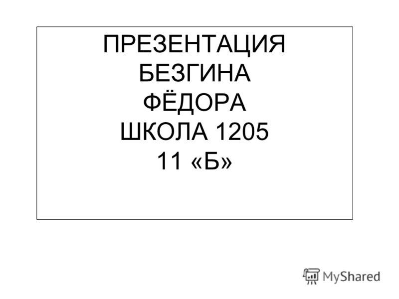 ПРЕЗЕНТАЦИЯ БЕЗГИНА ФЁДОРА ШКОЛА 1205 11 «Б»