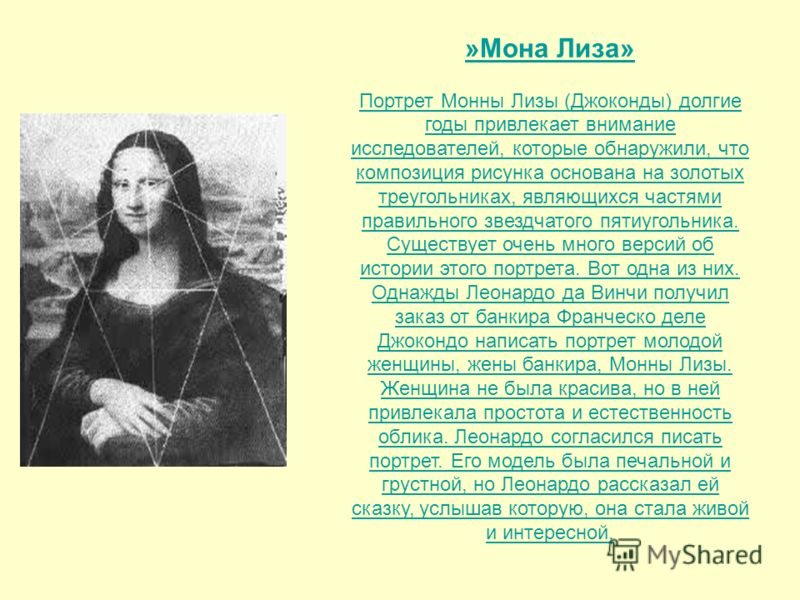 »Мона Лиза» Портрет Монны Лизы (Джоконды) долгие годы привлекает внимание исследователей, которые обнаружили, что композиция рисунка основана на золотых треугольниках, являющихся частями правильного звездчатого пятиугольника. Существует очень много в