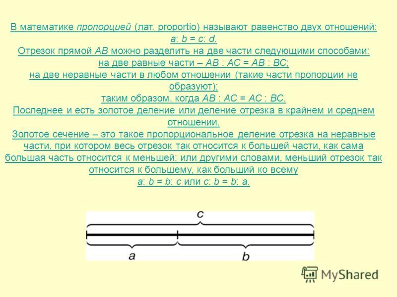 В математике пропорцией (лат. proportio) называют равенство двух отношений: a: b = c: d. Отрезок прямой АВ можно разделить на две части следующими способами: на две равные части – АВ : АС = АВ : ВС; на две неравные части в любом отношении (такие част