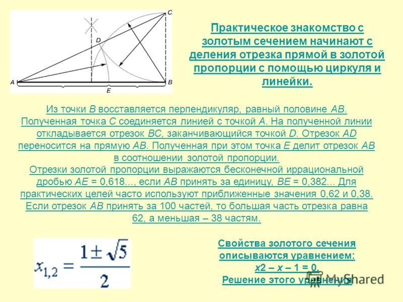 Практическое знакомство с золотым сечением начинают с деления отрезка прямой в золотой пропорции с помощью циркуля и линейки. Из точки В восставляется перпендикуляр, равный половине АВ. Полученная точка С соединяется линией с точкой А. На полученной